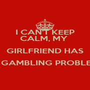 I CAN'T KEEP CALM, MY  GIRLFRIEND HAS A GAMBLING PROBLEM  - Personalised Poster A4 size