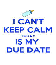 I CAN'T KEEP CALM TODAY IS MY  DUE DATE - Personalised Poster A1 size