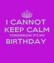 I CANNOT  KEEP CALM TOMORROW IT'S MY BIRTHDAY   - Personalised Poster A1 size