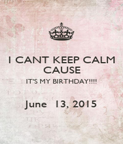 I CANT KEEP CALM CAUSE IT'S MY BIRTHDAY!!!!  June  13, 2015 - Personalised Poster A4 size