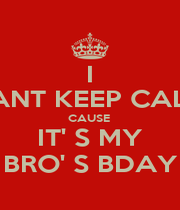 I CANT KEEP CALM CAUSE  IT' S MY BRO' S BDAY - Personalised Poster A4 size