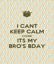 I CANT KEEP CALM CAUSE ITS MY BRO'S BDAY - Personalised Poster A1 size