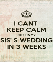 I CANT  KEEP CALM COZ ITS MY SIS' S WEDDING IN 3 WEEKS - Personalised Poster A1 size