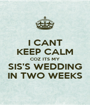 I CANT KEEP CALM COZ ITS MY SIS'S WEDDING IN TWO WEEKS - Personalised Poster A1 size