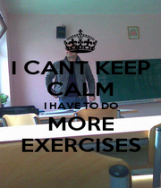 I CANT KEEP CALM I HAVE TO DO MORE EXERCISES - Personalised Poster A4 size