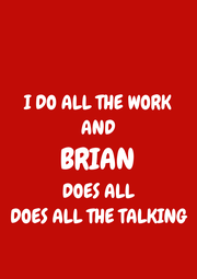 I DO ALL THE WORK AND BRIAN DOES ALL DOES ALL THE TALKING - Personalised Poster A1 size