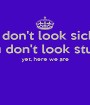 I don't look sick you don't look stupid yet, here we are   - Personalised Poster A1 size