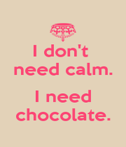 I don't  need calm.  I need chocolate. - Personalised Poster A1 size