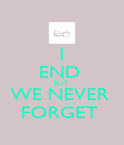 I END  BUT  WE NEVER  FORGET  - Personalised Poster A1 size