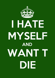 I HATE MYSELF AND WANT T DIE - Personalised Poster A1 size