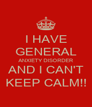 I HAVE GENERAL ANXIETY DISORDER AND I CAN'T KEEP CALM!! - Personalised Poster A1 size