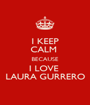 I KEEP CALM  BECAUSE I LOVE  LAURA GURRERO - Personalised Poster A1 size