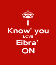 I Know' you LOVE Eibra'  ON - Personalised Poster A1 size