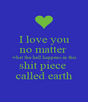 I love you no matter  what the hell happens in this shit piece  called earth - Personalised Poster A1 size