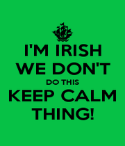 I'M IRISH WE DON'T DO THIS KEEP CALM THING! - Personalised Poster A4 size