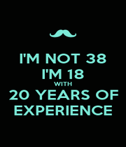 I'M NOT 38 I'M 18 WITH 20 YEARS OF EXPERIENCE - Personalised Poster A1 size