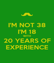 I'M NOT 38 I'M 18 WITH 20 YEARS OF EXPERIENCE - Personalised Poster A4 size