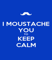 I MOUSTACHE YOU TO KEEP CALM - Personalised Poster A4 size