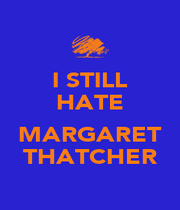 I STILL HATE  MARGARET THATCHER - Personalised Poster A4 size