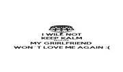 I WILL NOT KEEP KALM BECAUSE MY GRIRLFRIEND  WON´T LOVE ME AGAIN :( - Personalised Poster A1 size