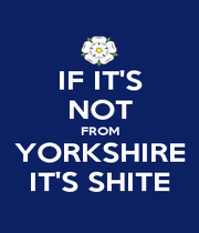 IF IT'S NOT FROM YORKSHIRE IT'S SHITE - Personalised Poster A4 size