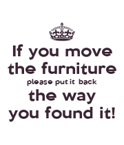 If you move the furniture please put it  back the way you found it! - Personalised Poster A1 size