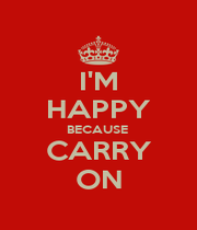 I'M HAPPY BECAUSE  CARRY ON - Personalised Poster A4 size