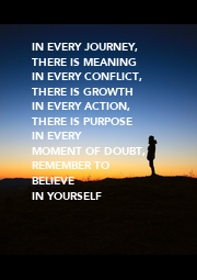 IN EVERY JOURNEY, THERE IS MEANING IN EVERY CONFLICT,  THERE IS GROWTH IN EVERY ACTION, THERE IS PURPOSE IN EVERY  MOMENT OF DOUBT, REMEMBER TO BELIEVE  IN YOURSELF - Personalised Poster A1 size