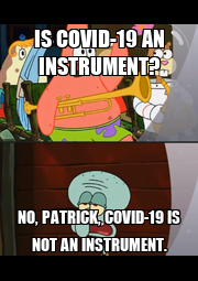 IS COVID-19 AN INSTRUMENT? NO, PATRICK, COVID-19 IS NOT AN INSTRUMENT. - Personalised Poster A1 size