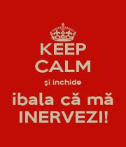 KEEP CALM și inchide  ibala că mă  INERVEZI! - Personalised Poster A1 size