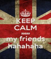 KEEP CALM aaaaa my friends hahahaha - Personalised Poster A1 size
