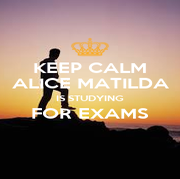 KEEP CALM ALICE MATILDA IS STUDYING FOR EXAMS  - Personalised Poster A4 size