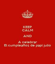 KEEP CALM AND A celebrar El cumpleaños de papi julio - Personalised Poster A1 size