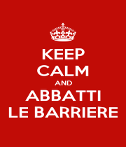 KEEP CALM AND ABBATTI LE BARRIERE - Personalised Poster A1 size