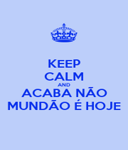 KEEP CALM AND ACABA NÃO MUNDÃO É HOJE - Personalised Poster A1 size