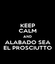 KEEP CALM AND ALABADO SEA EL PROSCIUTTO - Personalised Poster A1 size
