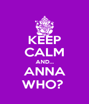 KEEP CALM AND... ANNA WHO?  - Personalised Poster A1 size