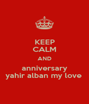 KEEP CALM AND anniversary yahir alban my love  - Personalised Poster A4 size