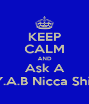 KEEP CALM AND Ask A Y.A.B Nicca Shit - Personalised Poster A4 size