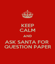 KEEP CALM AND ASK SANTA FOR  QUESTION PAPER - Personalised Poster A4 size