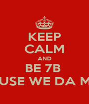 KEEP CALM AND BE 7B  CAUSE WE DA MOB - Personalised Poster A1 size