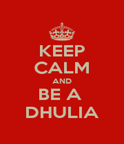 KEEP CALM AND BE A  DHULIA - Personalised Poster A4 size