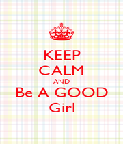 KEEP CALM AND Be A GOOD Girl - Personalised Poster A1 size