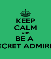 KEEP CALM AND BE A  SECRET ADMIRER - Personalised Poster A1 size