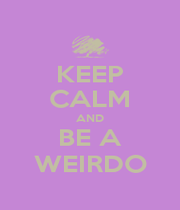 KEEP CALM AND BE A WEIRDO - Personalised Poster A1 size