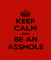 KEEP CALM AND BE AN ASSHOLE - Personalised Poster A1 size