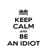 KEEP CALM AND BE AN IDIOT - Personalised Poster A1 size