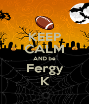KEEP CALM AND be Fergy K - Personalised Poster A1 size