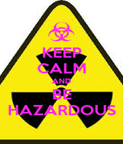 KEEP CALM AND BE HAZARDOUS - Personalised Poster A1 size
