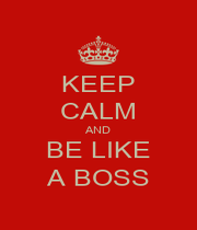 KEEP CALM AND BE LIKE A BOSS - Personalised Poster A1 size
